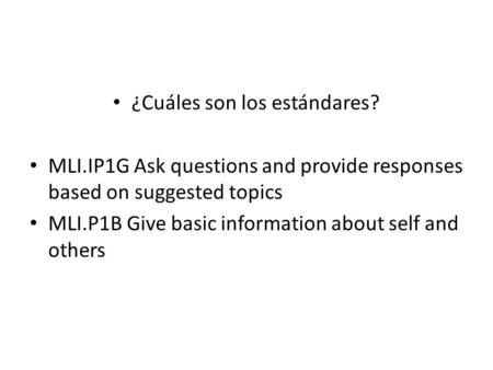 ¿Cuáles son los estándares? MLI.IP1G Ask questions and provide responses based on suggested topics MLI.P1B Give basic information about self and others.