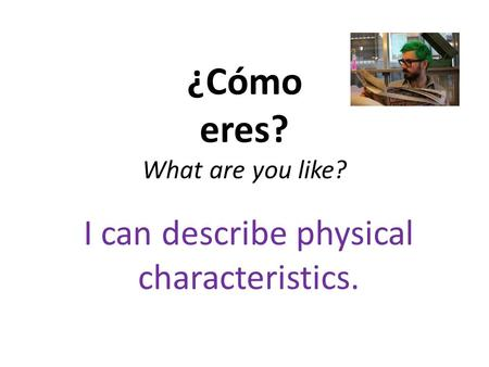 ¿Cómo eres? What are you like? I can describe physical characteristics.