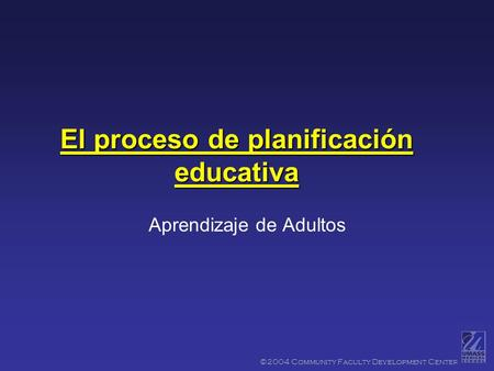 ©2004 Community Faculty Development Center El proceso de planificación educativa Aprendizaje de Adultos.