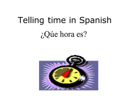 Telling time in Spanish ¿Qúe hora es? Notes #10 Telling Time Standard 1.2: Students understand and interpret written and spoken language on a variety.