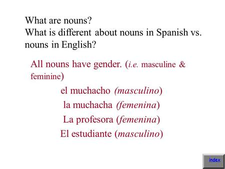 What are nouns? What is different about nouns in Spanish vs. nouns in English? All nouns have gender. ( i.e. masculine & feminine ) el muchacho (masculino)