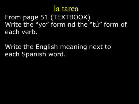 "La tarea From page 51 (TEXTBOOK) Write the ""yo"" form nd the ""tú"" form of each verb. Write the English meaning next to each Spanish word."