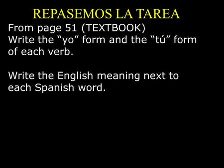 "REPASEMOS LA TAREA From page 51 (TEXTBOOK) Write the ""yo"" form and the ""tú"" form of each verb. Write the English meaning next to each Spanish word."