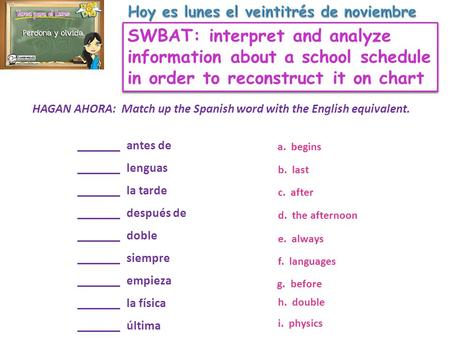 SWBAT: interpret and analyze information about a school schedule in order to reconstruct it on chart HAGAN AHORA: Match up the Spanish word with the English.