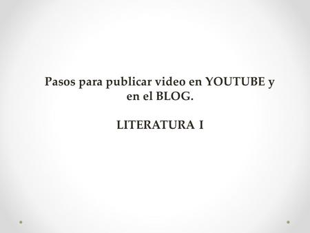 Pasos para publicar video en YOUTUBE y en el BLOG. LITERATURA I.