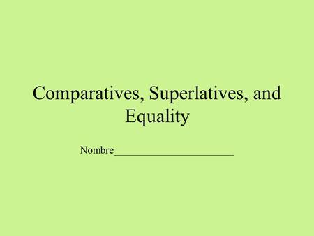 Comparatives, Superlatives, and Equality Nombre_______________________.