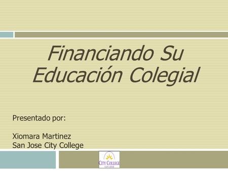Financiando Su Educación Colegial Presentado por: Xiomara Martinez San Jose City College.