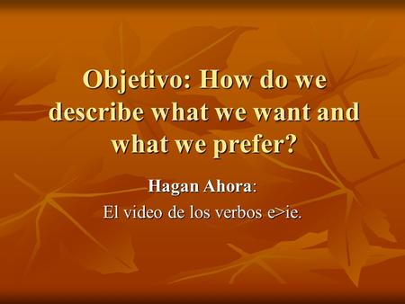 Objetivo: How do we describe what we want and what we prefer? Hagan Ahora: El video de los verbos e>ie.