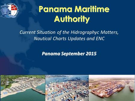 Panama Maritime Authority Panama Maritime Authority Current Situation of the Hidrographyc Matters, Nautical Charts Updates and ENC Panama September 2015.