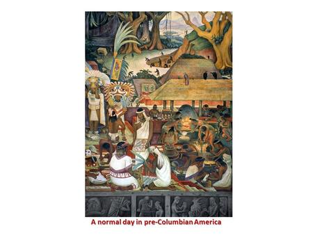 A normal day in pre-Columbian America A normal day in pre-Columbian America.