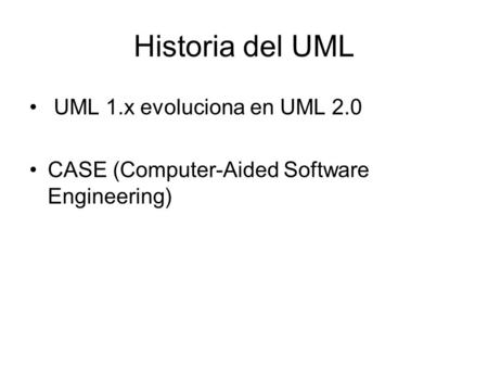 Historia del UML UML 1.x evoluciona en UML 2.0 CASE (Computer-Aided Software Engineering)