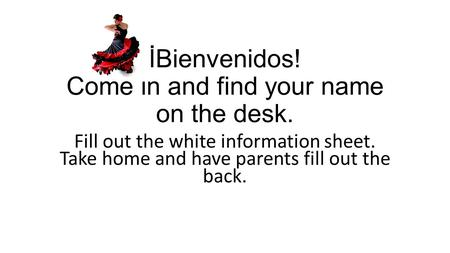 İBienvenidos! Come in and find your name on the desk. Fill out the white information sheet. Take home and have parents fill out the back.