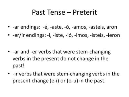Past Tense – Preterit -ar endings: -é, -aste, -ó, -amos, -asteis, aron -er/ir endings: -í, -iste, -ió, -imos, -isteis, -ieron -ar and -er verbs that were.