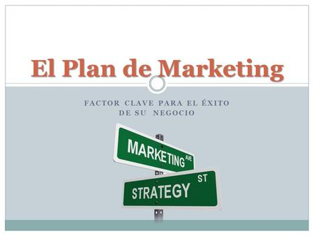 FACTOR CLAVE PARA EL ÉXITO DE SU NEGOCIO El Plan de Marketing.