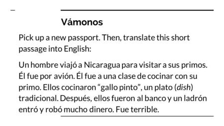 Vámonos Pick up a new passport. Then, translate this short passage into English: Un hombre viajó a Nicaragua para visitar a sus primos. Él fue por avión.