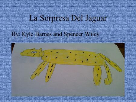 La Sorpresa Del Jaguar By: Kyle Barnes and Spencer Wiley.