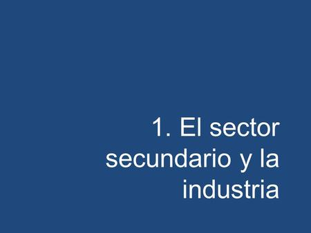 1. El sector secundario y la industria