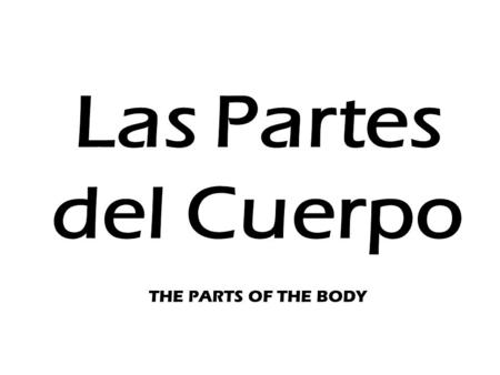 Las Partes del Cuerpo THE PARTS OF THE BODY.