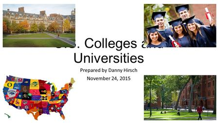 U.S. Colleges and Universities Prepared by Danny Hirsch November 24, 2015.