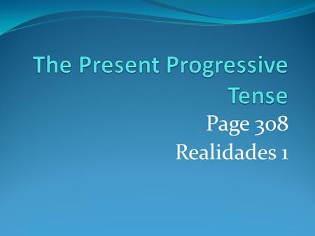 Page 308 Realidades 1 Present Progressive We use the present tense to talk about an action that always or often takes place or that is happening now.