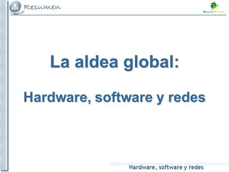 Hardware, software y redes La aldea global: Hardware, software y redes.