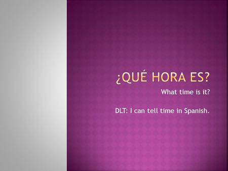 What time is it? DLT: I can tell time in Spanish..