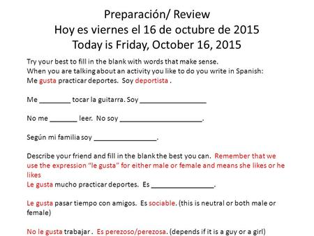 Preparación/ Review Hoy es viernes el 16 de octubre de 2015 Today is Friday, October 16, 2015 Try your best to fill in the blank with words that make sense.