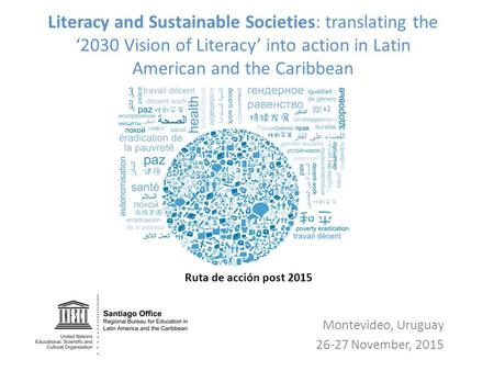 Literacy and Sustainable Societies: translating the '2030 Vision of Literacy' into action in Latin American and the Caribbean Montevideo, Uruguay 26-27.
