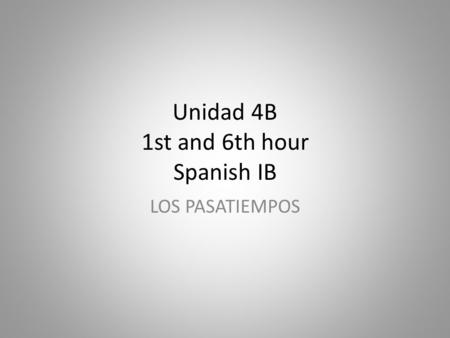 Unidad 4B 1st and 6th hour Spanish IB LOS PASATIEMPOS.