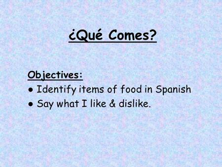 ¿Qué Comes? Objectives: ● Identify items of food in Spanish ● Say what I like & dislike.