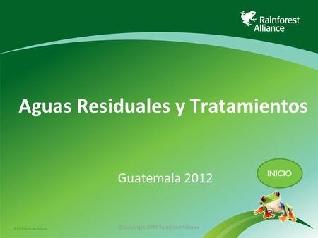©2009 Rainforest Alliance © Copyright 2009 Rainforest Alliance Aguas Residuales y Tratamientos Guatemala 2012 INICIO.
