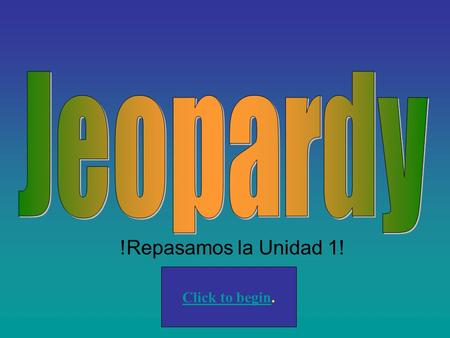 !Repasamos la Unidad 1! Click to begin. 100 200 400 300 400 Basic conversation review Ser and descriptions Subj. pronouns/ grammar Conjugating regular.