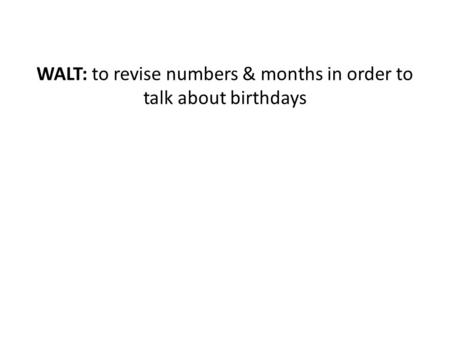 WALT: to revise numbers & months in order to talk about birthdays.