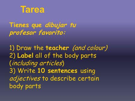 Tienes que dibujar tu profesor favorito: 1) Draw the teacher (and colour) 2) Label all of the body parts (including articles) 3) Write 10 sentences using.
