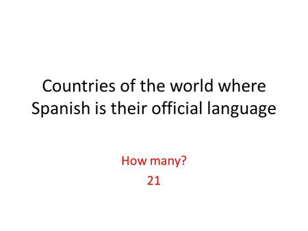 Countries of the world where Spanish is their official language How many? 21.