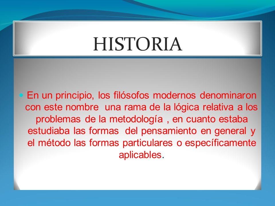 HISTORIA En un principio, los filósofos modernos denominaron con este nombre una rama de la lógica relativa a los problemas de la metodología, en cuanto estaba estudiaba las formas del pensamiento en general y el método las formas particulares o específicamente aplicables.