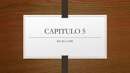 CAPITULO 5 EN EL CAFÉ. LET'S GO TO A RESTAURANT! VAMOS A UN RESTUARANTE! WE WILL LEARN HOW TO ORDER SOME FOOD AT A RESTAURANT AND HOW TO CONJUGATE THE.