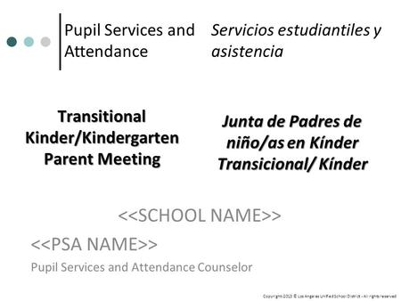 Transitional Kinder/Kindergarten Parent Meeting > Pupil Services and Attendance Counselor Pupil Services and Attendance Copyright-2013 © Los Angeles Unified.