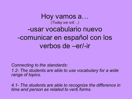 Hoy vamos a… (Today we will…) -usar vocabulario nuevo -comunicar en español con los verbos de –er/-ir Connecting to the standards: 1.2- The students are.