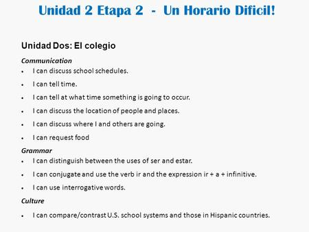 Unidad 2 Etapa 2 - Un Horario Dificil! Unidad Dos: El colegio Communication  I can discuss school schedules.  I can tell time.  I can tell at what.