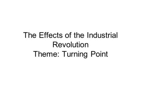 The Effects of the Industrial Revolution Theme: Turning Point.