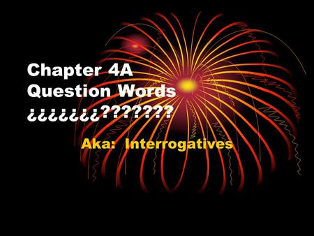 Chapter 4A Question Words ¿¿¿¿¿¿¿??????? Aka: Interrogatives.