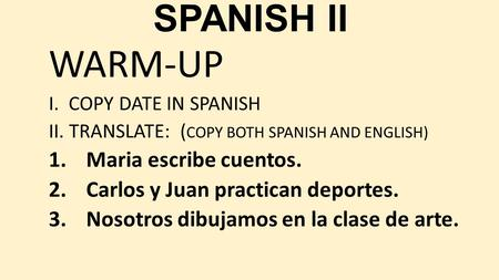 SPANISH II WARM-UP I. COPY DATE IN SPANISH II. TRANSLATE: ( COPY BOTH SPANISH AND ENGLISH) 1.Maria escribe cuentos. 2.Carlos y Juan practican deportes.