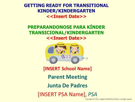 GETTING READY FOR TRANSITIONAL KINDER/KINDERGARTEN > PREPARANDONOSE PARA KÍNDER TRANSICIONAL/KINDERGARTEN > [INSERT School Name] Parent Meeting Junta De.