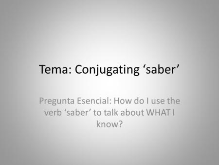Tema: Conjugating 'saber' Pregunta Esencial: How do I use the verb 'saber' to talk about WHAT I know?