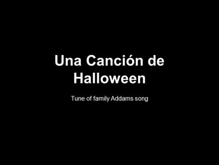 Una Canción de Halloween Tune of family Addams song.