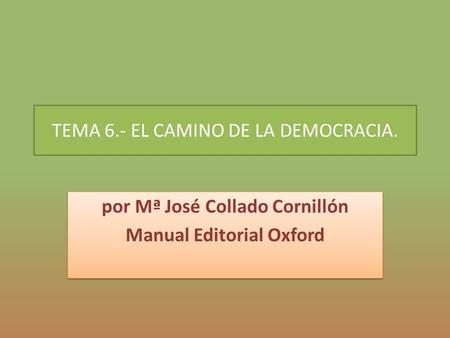 TEMA 6.- EL CAMINO DE LA DEMOCRACIA. por Mª José Collado Cornillón Manual Editorial Oxford por Mª José Collado Cornillón Manual Editorial Oxford.