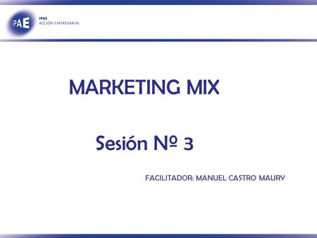 FACILITADOR: MANUEL CASTRO MAURY MARKETING MIX Sesión Nº 3.