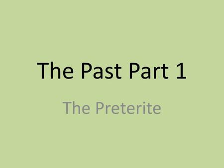 The Past Part 1 The Preterite. Overview of the Past In Spanish 1, we learned one verb tense (the present) and its irregular verbs that don't fit the usual.