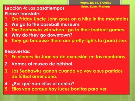 Lección 4: Los pasatiempos Please translate: 1.On Friday Uncle John goes on a hike in the mountains. 2.We go to the baseball museum. 3.The Seahawks win.